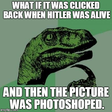 Philosoraptor Meme | WHAT IF IT WAS CLICKED BACK WHEN HITLER WAS ALIVE AND THEN THE PICTURE WAS PHOTOSHOPED. | image tagged in memes,philosoraptor | made w/ Imgflip meme maker