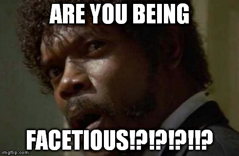 Samuel Jackson Glance | ARE YOU BEING FACETIOUS!?!?!?!!? | image tagged in memes,samuel jackson glance | made w/ Imgflip meme maker