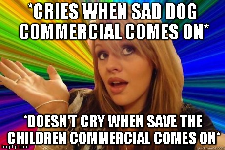 Blonde Bitch Meme | *CRIES WHEN SAD DOG COMMERCIAL COMES ON* *DOESN'T CRY WHEN SAVE THE CHILDREN COMMERCIAL COMES ON* | image tagged in blonde bitch meme | made w/ Imgflip meme maker