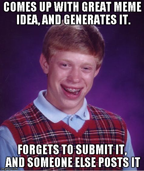 Bad Luck Brian | COMES UP WITH GREAT MEME IDEA, AND GENERATES IT. FORGETS TO SUBMIT IT, AND SOMEONE ELSE POSTS IT | image tagged in memes,bad luck brian | made w/ Imgflip meme maker