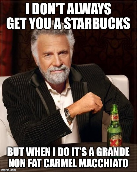 The Most Interesting Man In The World | I DON'T ALWAYS GET YOU A STARBUCKS BUT WHEN I DO IT'S A GRANDE NON FAT CARMEL MACCHIATO | image tagged in memes,the most interesting man in the world | made w/ Imgflip meme maker