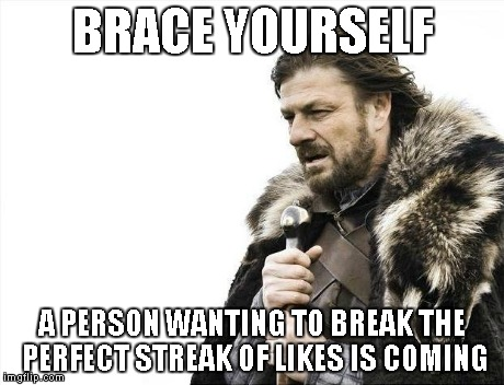 Brace Yourselves X is Coming Meme | BRACE YOURSELF A PERSON WANTING TO BREAK THE PERFECT STREAK OF LIKES IS COMING | image tagged in memes,brace yourselves x is coming | made w/ Imgflip meme maker