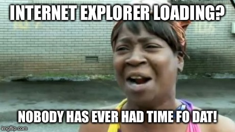 Aint Nobody Got Time For That Meme | INTERNET EXPLORER LOADING? NOBODY HAS EVER HAD TIME FO DAT! | image tagged in memes,aint nobody got time for that | made w/ Imgflip meme maker