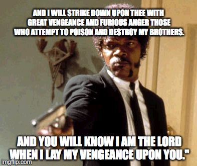 Say That Again I Dare You Meme | AND I WILL STRIKE DOWN UPON THEE WITH GREAT VENGEANCE AND FURIOUS ANGER THOSE WHO ATTEMPT TO POISON AND DESTROY MY BROTHERS. AND YOU WILL KN | image tagged in memes,say that again i dare you | made w/ Imgflip meme maker