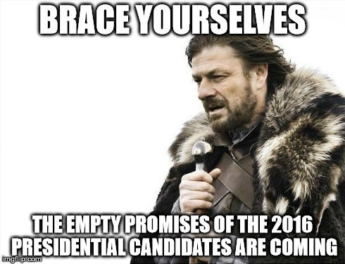 Brace Yourselves X is Coming Meme | BRACE YOURSELVES THE EMPTY PROMISES OF THE 2016 PRESIDENTIAL CANDIDATES ARE COMING | image tagged in memes,brace yourselves x is coming | made w/ Imgflip meme maker