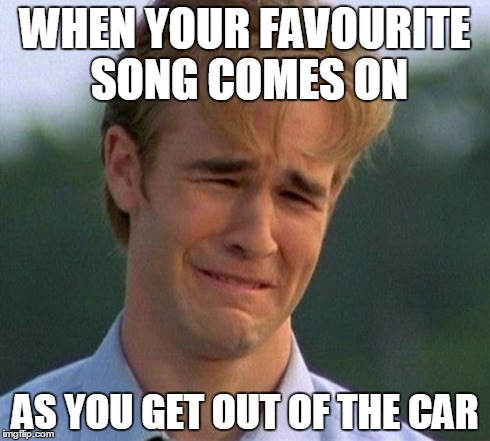 1990s First World Problems | WHEN YOUR FAVOURITE SONG COMES ON AS YOU GET OUT OF THE CAR | image tagged in memes,1990s first world problems | made w/ Imgflip meme maker