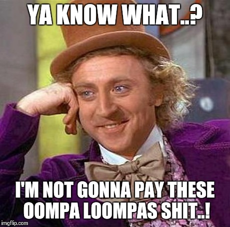 Greedy Wonk | YA KNOW WHAT..? I'M NOT GONNA PAY THESE OOMPA LOOMPAS SHIT..! | image tagged in willy wonka,creepy condescending wonka,wonka,candy | made w/ Imgflip meme maker