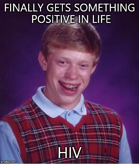 Bad Luck Brian Meme | FINALLY GETS SOMETHING POSITIVE IN LIFE HIV | image tagged in memes,bad luck brian | made w/ Imgflip meme maker