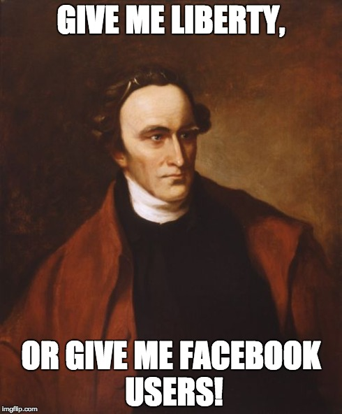 Patrick Henry Meme | GIVE ME LIBERTY, OR GIVE ME FACEBOOK USERS! | image tagged in memes,patrick henry | made w/ Imgflip meme maker