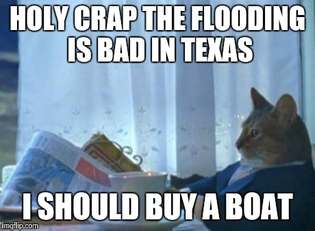Let's be honest, most of us, myself included, won't do anything to help the people affected by the flooding In Texas. | HOLY CRAP THE FLOODING IS BAD IN TEXAS I SHOULD BUY A BOAT | image tagged in memes,i should buy a boat cat | made w/ Imgflip meme maker
