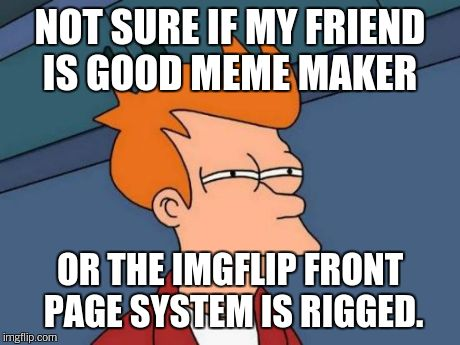 Futurama Fry Meme | NOT SURE IF MY FRIEND IS GOOD MEME MAKER OR THE IMGFLIP FRONT PAGE SYSTEM IS RIGGED. | image tagged in memes,futurama fry | made w/ Imgflip meme maker