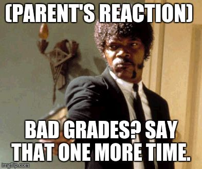 Say That Again I Dare You Meme | (PARENT'S REACTION) BAD GRADES? SAY THAT ONE MORE TIME. | image tagged in memes,say that again i dare you | made w/ Imgflip meme maker