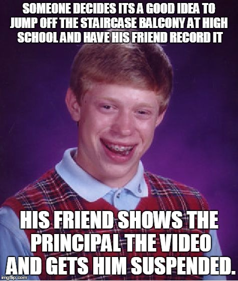Bad Luck Brian Meme | SOMEONE DECIDES ITS A GOOD IDEA TO JUMP OFF THE STAIRCASE BALCONY AT HIGH  SCHOOL AND HAVE HIS FRIEND RECORD IT HIS FRIEND SHOWS THE PRINCIP | image tagged in memes,bad luck brian | made w/ Imgflip meme maker