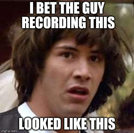 Conspiracy Keanu Meme | I BET THE GUY RECORDING THIS LOOKED LIKE THIS | image tagged in memes,conspiracy keanu | made w/ Imgflip meme maker