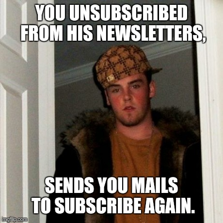 Scumbag Steve Meme | YOU UNSUBSCRIBED FROM HIS NEWSLETTERS, SENDS YOU MAILS TO SUBSCRIBE AGAIN. | image tagged in memes,scumbag steve | made w/ Imgflip meme maker