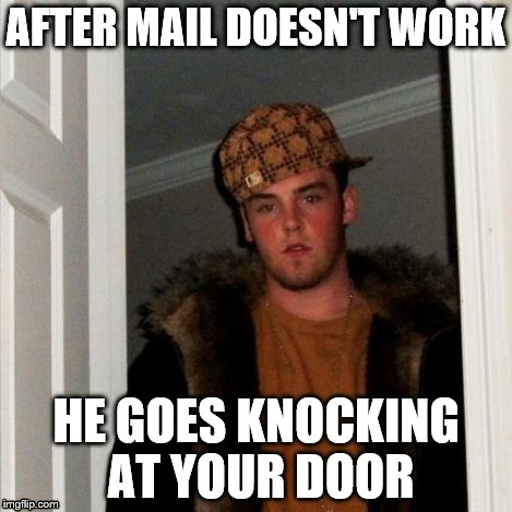 Scumbag Steve Meme | AFTER MAIL DOESN'T WORK HE GOES KNOCKING AT YOUR DOOR | image tagged in memes,scumbag steve | made w/ Imgflip meme maker