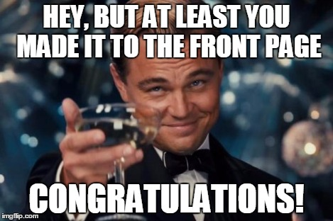 Leonardo Dicaprio Cheers Meme | HEY, BUT AT LEAST YOU MADE IT TO THE FRONT PAGE CONGRATULATIONS! | image tagged in memes,leonardo dicaprio cheers | made w/ Imgflip meme maker