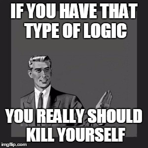 Kill Yourself Guy Meme | IF YOU HAVE THAT TYPE OF LOGIC YOU REALLY SHOULD KILL YOURSELF | image tagged in memes,kill yourself guy | made w/ Imgflip meme maker