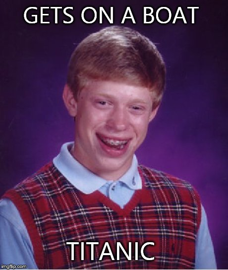 Bad Luck Brian Meme | GETS ON A BOAT TITANIC | image tagged in memes,bad luck brian | made w/ Imgflip meme maker