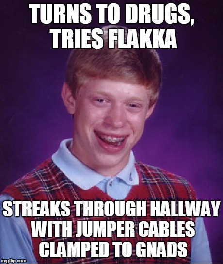 Bad Luck Brian Meme | TURNS TO DRUGS, TRIES FLAKKA STREAKS THROUGH HALLWAY WITH JUMPER CABLES CLAMPED TO GNADS | image tagged in memes,bad luck brian | made w/ Imgflip meme maker
