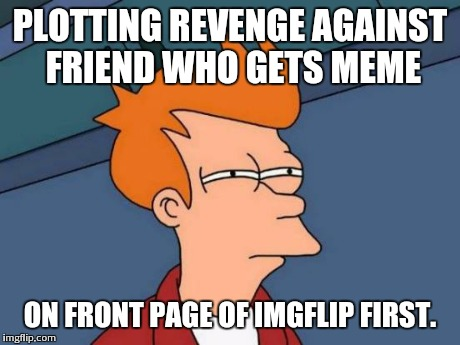 Futurama Fry Meme | PLOTTING REVENGE AGAINST FRIEND WHO GETS MEME ON FRONT PAGE OF IMGFLIP FIRST. | image tagged in memes,futurama fry | made w/ Imgflip meme maker