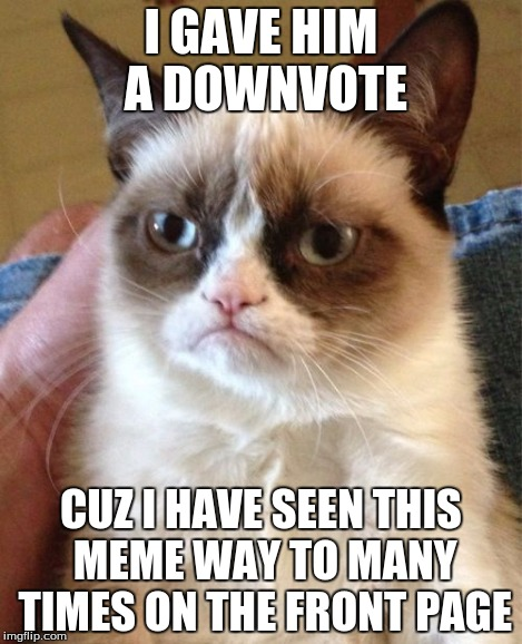 Grumpy Cat Meme | I GAVE HIM A DOWNVOTE CUZ I HAVE SEEN THIS MEME WAY TO MANY TIMES ON THE FRONT PAGE | image tagged in memes,grumpy cat | made w/ Imgflip meme maker