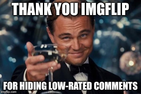 Leonardo Dicaprio Cheers | THANK YOU IMGFLIP FOR HIDING LOW-RATED COMMENTS | image tagged in memes,leonardo dicaprio cheers | made w/ Imgflip meme maker