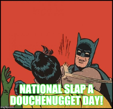 batman slapping robin no bubbles | NATIONAL SLAP A DOUCHENUGGET DAY! | image tagged in batman slapping robin no bubbles | made w/ Imgflip meme maker