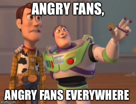 ANGRY FANS, ANGRY FANS EVERYWHERE | image tagged in memes,x x everywhere | made w/ Imgflip meme maker