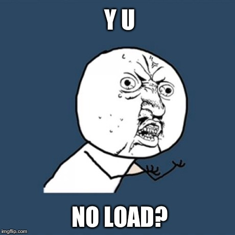 Y U No Meme | Y U NO LOAD? | image tagged in memes,y u no | made w/ Imgflip meme maker
