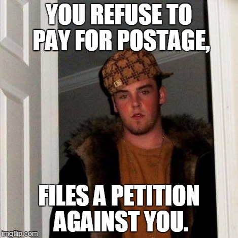 Scumbag Steve Meme | YOU REFUSE TO PAY FOR POSTAGE, FILES A PETITION AGAINST YOU. | image tagged in memes,scumbag steve | made w/ Imgflip meme maker