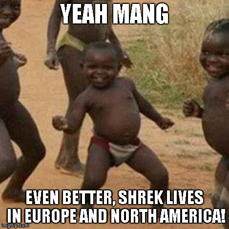 Third World Success Kid Meme | YEAH MANG EVEN BETTER, SHREK LIVES IN EUROPE AND NORTH AMERICA! | image tagged in memes,third world success kid | made w/ Imgflip meme maker
