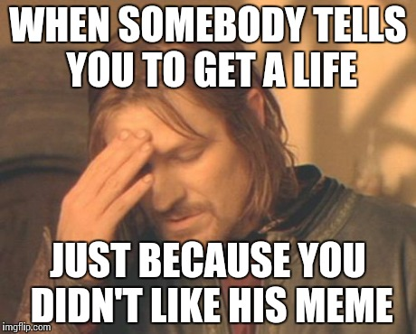 1 upvote/downvote = 1 respect | WHEN SOMEBODY TELLS YOU TO GET A LIFE JUST BECAUSE YOU DIDN'T LIKE HIS MEME | image tagged in memes,frustrated boromir,funny,get a life,opinion | made w/ Imgflip meme maker