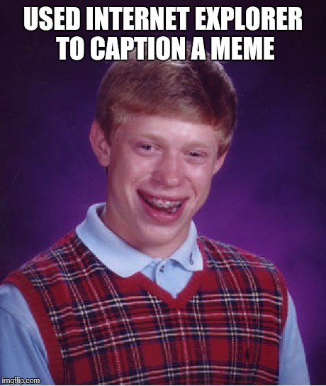 Bad Luck Brian Meme | USED INTERNET EXPLORER TO CAPTION A MEME | image tagged in memes,bad luck brian | made w/ Imgflip meme maker