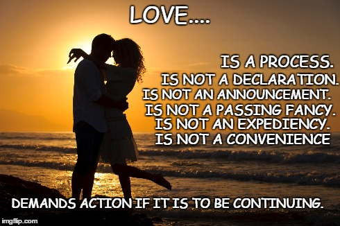 LOVE.... IS NOT A CONVENIENCE DEMANDS ACTION IF IT IS TO BE CONTINUING. IS A PROCESS. IS NOT A DECLARATION. IS NOT AN ANNOUNCEMENT. IS NOT A | image tagged in love,overjoyed,couple | made w/ Imgflip meme maker