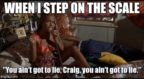 When I step on the scale | WHEN I STEP ON THE SCALE | image tagged in lies,craig | made w/ Imgflip meme maker