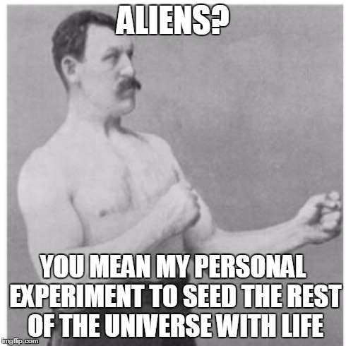 Overly Manly Man Meme | ALIENS? YOU MEAN MY PERSONAL EXPERIMENT TO SEED THE REST OF THE UNIVERSE WITH LIFE | image tagged in memes,overly manly man | made w/ Imgflip meme maker