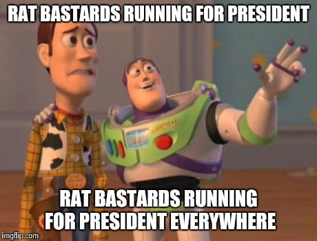 X, X Everywhere Meme | RAT BASTARDS RUNNING FOR PRESIDENT RAT BASTARDS RUNNING FOR PRESIDENT EVERYWHERE | image tagged in memes,x, x everywhere,x x everywhere | made w/ Imgflip meme maker