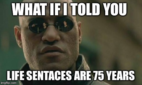 Matrix Morpheus Meme | WHAT IF I TOLD YOU LIFE SENTACES ARE 75 YEARS | image tagged in memes,matrix morpheus | made w/ Imgflip meme maker