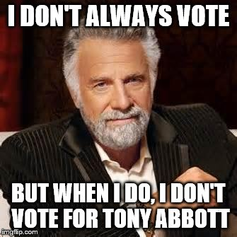 Dos Equis Guy Awesome | I DON'T ALWAYS VOTE BUT WHEN I DO, I DON'T VOTE FOR TONY ABBOTT | image tagged in dos equis guy awesome | made w/ Imgflip meme maker