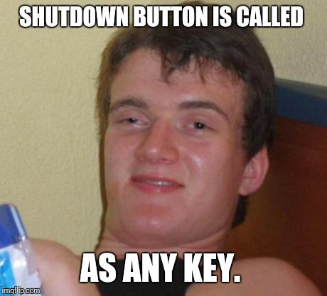 10 Guy Meme | SHUTDOWN BUTTON IS CALLED AS ANY KEY. | image tagged in memes,10 guy | made w/ Imgflip meme maker