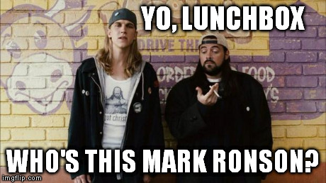 Jay and Silent Bob | YO, LUNCHBOX WHO'S THIS MARK RONSON? | image tagged in jay and silent bob | made w/ Imgflip meme maker