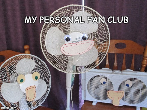 My Fan Club | MY PERSONAL FAN CLUB | image tagged in fan | made w/ Imgflip meme maker