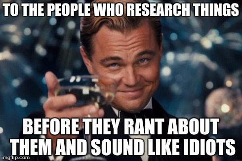 Leonardo Dicaprio Cheers Meme | TO THE PEOPLE WHO RESEARCH THINGS BEFORE THEY RANT ABOUT THEM AND SOUND LIKE IDIOTS | image tagged in memes,leonardo dicaprio cheers | made w/ Imgflip meme maker