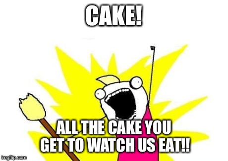 X All The Y Meme | CAKE! ALL THE CAKE YOU GET TO WATCH US EAT!! | image tagged in memes,x all the y | made w/ Imgflip meme maker
