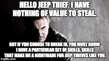 I Will Find You And Kill You | HELLO JEEP THIEF. I HAVE NOTHING OF VALUE TO STEAL. BUT IF YOU CHOOSE TO BREAK IN, YOU MUST KNOW I HAVE A PARTICULAR SET OF SKILLS, SKILLS T | image tagged in memes,i will find you and kill you | made w/ Imgflip meme maker