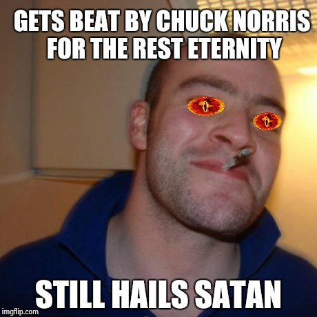 Xx Good guy Greg | GETS BEAT BY CHUCK NORRIS FOR THE REST ETERNITY STILL HAILS SATAN | image tagged in xx good guy greg | made w/ Imgflip meme maker