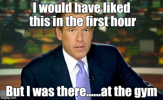 Brian Williams Was There Meme | I would have liked this in the first hour But I was there......at the gym | image tagged in memes,brian williams was there | made w/ Imgflip meme maker