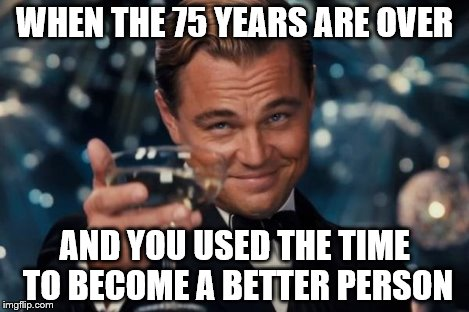 Leonardo Dicaprio Cheers Meme | WHEN THE 75 YEARS ARE OVER AND YOU USED THE TIME TO BECOME A BETTER PERSON | image tagged in memes,leonardo dicaprio cheers | made w/ Imgflip meme maker