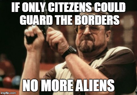Am I The Only One Around Here Meme | IF ONLY CITEZENS COULD GUARD THE BORDERS NO MORE ALIENS | image tagged in memes,am i the only one around here | made w/ Imgflip meme maker